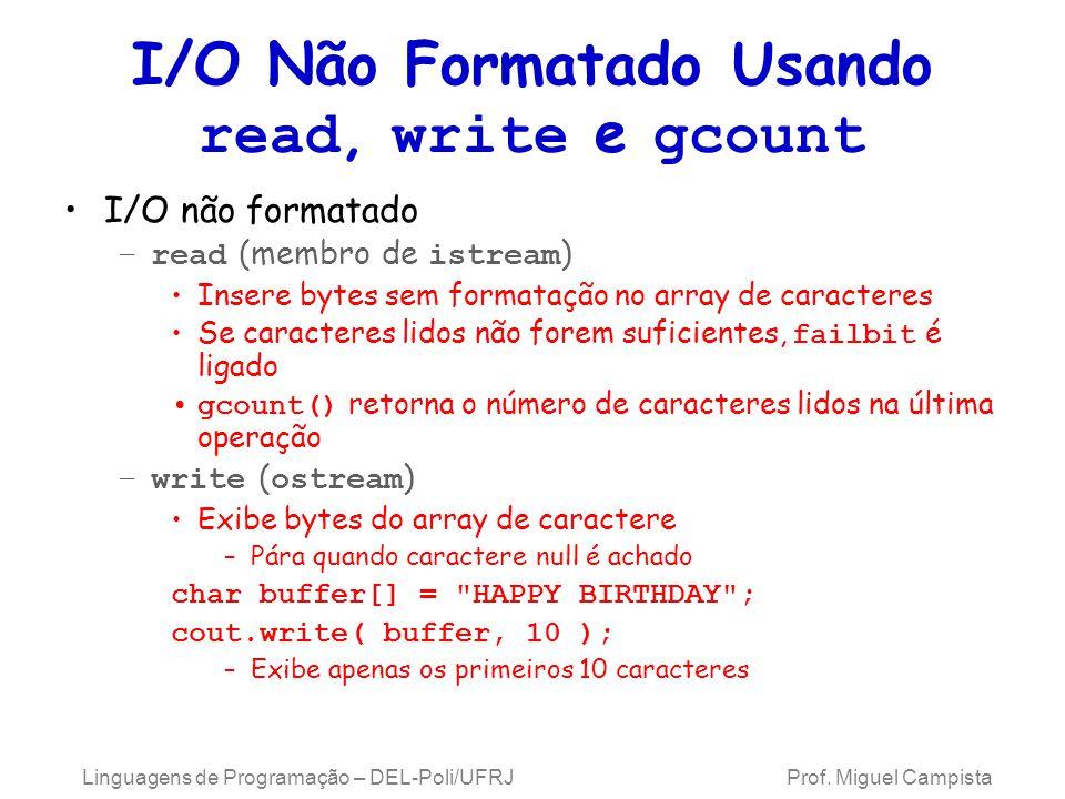 I/O Não Formatado Usando read, write e gcount I/O não formatado –read (membro de istream ) Insere bytes sem formatação no array de caracteres Se caracteres lidos não forem suficientes, failbit é ligado gcount() retorna o número de caracteres lidos na última operação –write ( ostream ) Exibe bytes do array de caractere –Pára quando caractere null é achado char buffer[] = HAPPY BIRTHDAY ; cout.write( buffer, 10 ); –Exibe apenas os primeiros 10 caracteres Linguagens de Programação – DEL-Poli/UFRJ Prof.