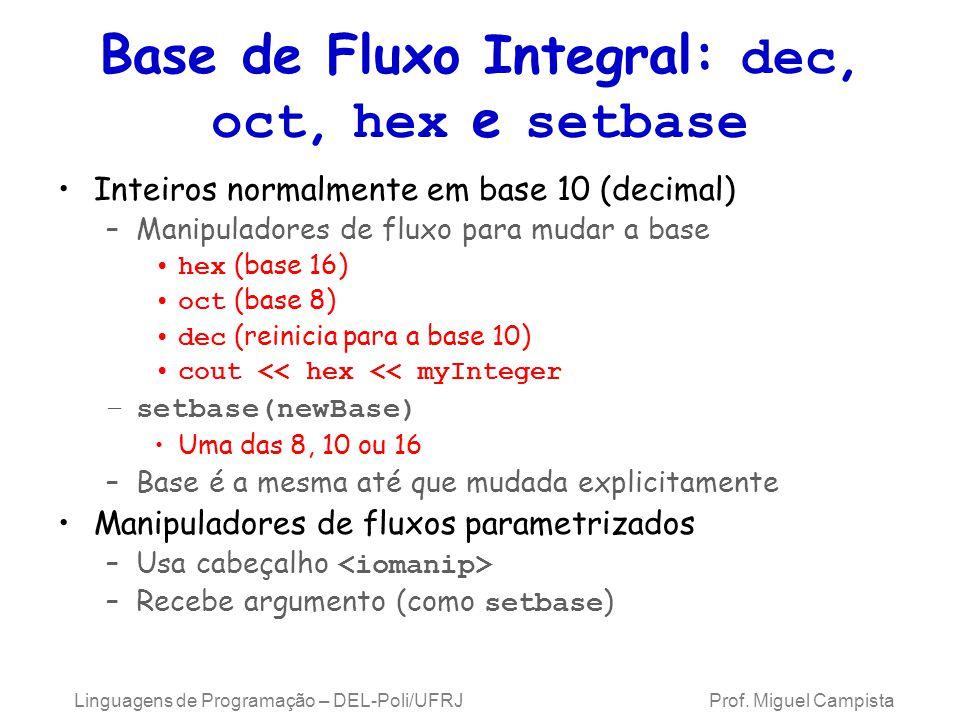 Base de Fluxo Integral: dec, oct, hex e setbase Inteiros normalmente em base 10 (decimal) –Manipuladores de fluxo para mudar a base hex (base 16) oct (base 8) dec (reinicia para a base 10) cout << hex << myInteger –setbase(newBase) Uma das 8, 10 ou 16 –Base é a mesma até que mudada explicitamente Manipuladores de fluxos parametrizados –Usa cabeçalho –Recebe argumento (como setbase ) Linguagens de Programação – DEL-Poli/UFRJ Prof.