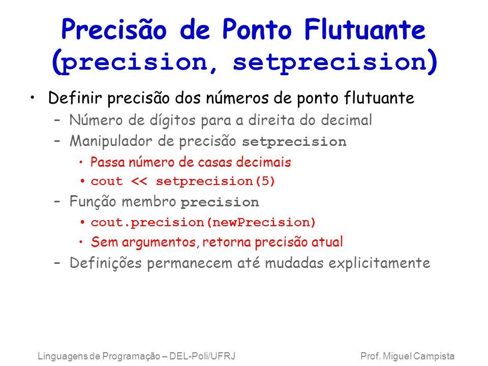 Precisão de Ponto Flutuante ( precision, setprecision ) Definir precisão dos números de ponto flutuante –Número de dígitos para a direita do decimal –Manipulador de precisão setprecision Passa número de casas decimais cout << setprecision(5) –Função membro precision cout.precision(newPrecision) Sem argumentos, retorna precisão atual –Definições permanecem até mudadas explicitamente Linguagens de Programação – DEL-Poli/UFRJ Prof.
