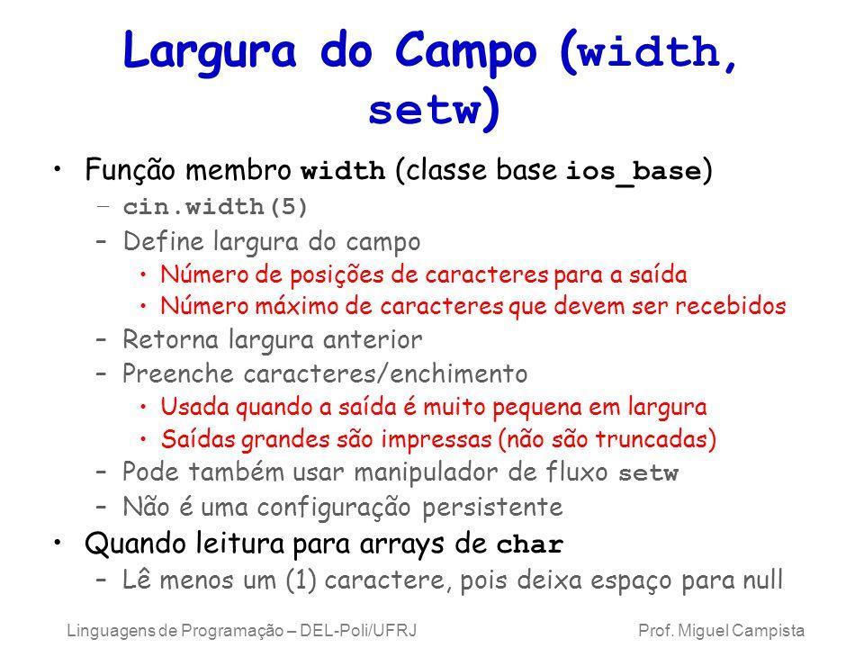 Largura do Campo ( width, setw ) Função membro width (classe base ios_base ) –cin.width(5) –Define largura do campo Número de posições de caracteres para a saída Número máximo de caracteres que devem ser recebidos –Retorna largura anterior –Preenche caracteres/enchimento Usada quando a saída é muito pequena em largura Saídas grandes são impressas (não são truncadas) –Pode também usar manipulador de fluxo setw –Não é uma configuração persistente Quando leitura para arrays de char –Lê menos um (1) caractere, pois deixa espaço para null Linguagens de Programação – DEL-Poli/UFRJ Prof.