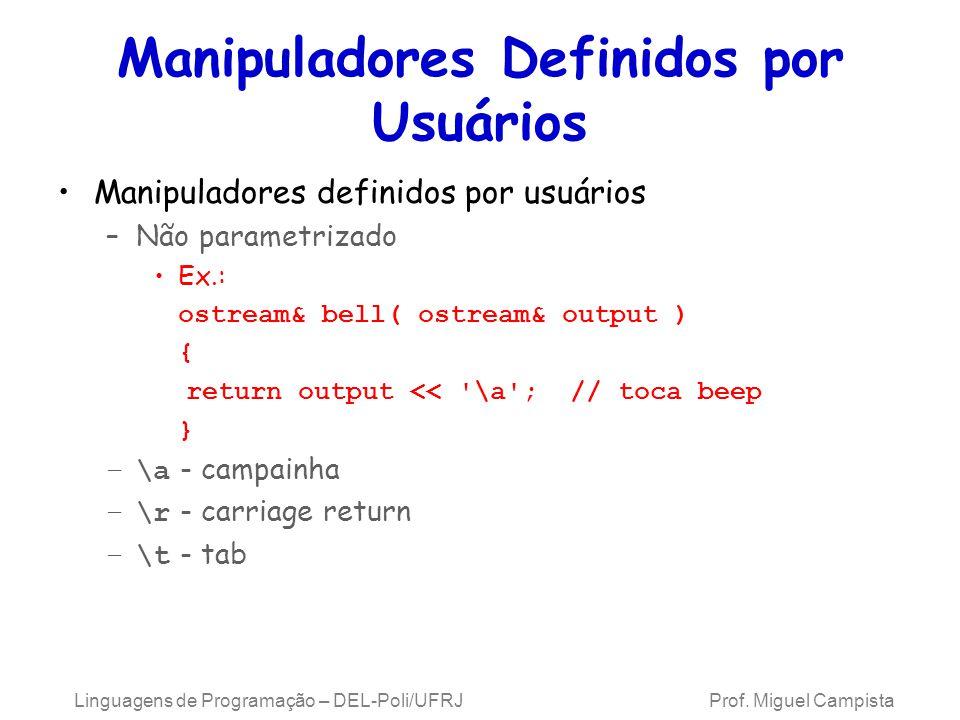 Manipuladores Definidos por Usuários Manipuladores definidos por usuários –Não parametrizado Ex.: ostream& bell( ostream& output ) { return output << \a ; // toca beep } –\a - campainha –\r - carriage return –\t - tab Linguagens de Programação – DEL-Poli/UFRJ Prof.