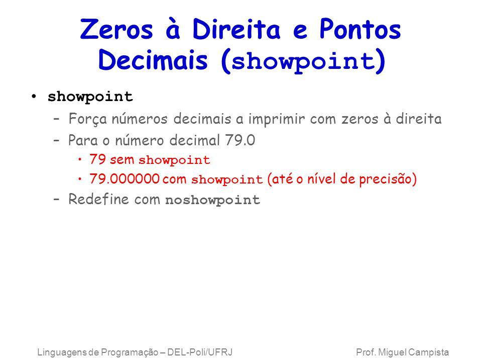Zeros à Direita e Pontos Decimais ( showpoint ) showpoint –Força números decimais a imprimir com zeros à direita –Para o número decimal 79.0 79 sem showpoint 79.000000 com showpoint (até o nível de precisão) –Redefine com noshowpoint Linguagens de Programação – DEL-Poli/UFRJ Prof.