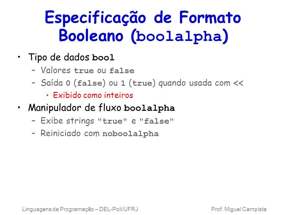 Especificação de Formato Booleano ( boolalpha ) Tipo de dados bool –Valores true ou false –Saída 0 ( false ) ou 1 ( true ) quando usada com << Exibido como inteiros Manipulador de fluxo boolalpha –Exibe strings true e false –Reiniciado com noboolalpha Linguagens de Programação – DEL-Poli/UFRJ Prof.