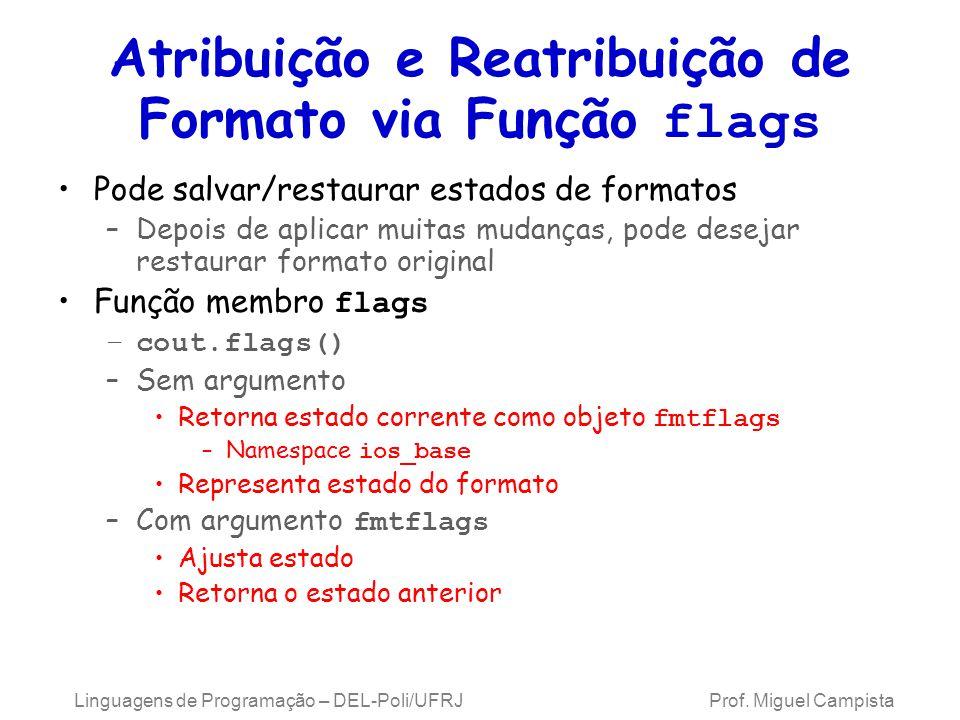 Atribuição e Reatribuição de Formato via Função flags Pode salvar/restaurar estados de formatos –Depois de aplicar muitas mudanças, pode desejar restaurar formato original Função membro flags –cout.flags() –Sem argumento Retorna estado corrente como objeto fmtflags –Namespace ios_base Representa estado do formato –Com argumento fmtflags Ajusta estado Retorna o estado anterior Linguagens de Programação – DEL-Poli/UFRJ Prof.