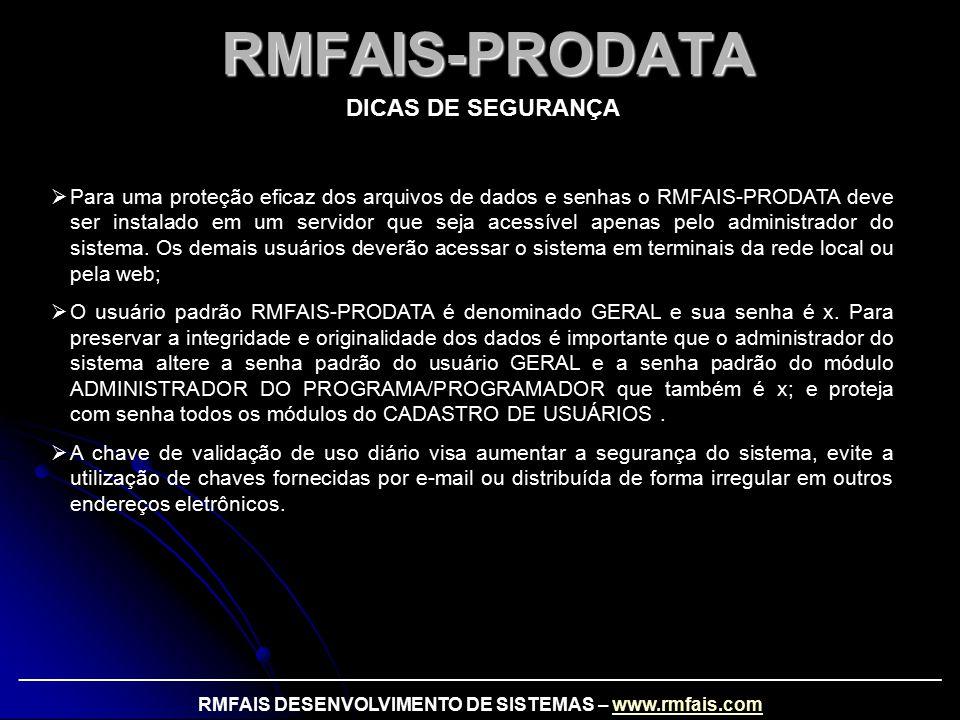 RMFAIS-PRODATA DICAS DE SEGURANÇA  Para uma proteção eficaz dos arquivos de dados e senhas o RMFAIS-PRODATA deve ser instalado em um servidor que seja acessível apenas pelo administrador do sistema.