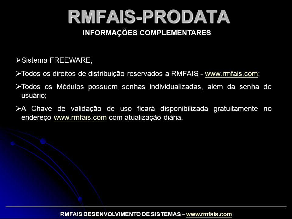 RMFAIS-PRODATA INFORMAÇÕES COMPLEMENTARES  Sistema FREEWARE;  Todos os direitos de distribuição reservados a RMFAIS - www.rmfais.com;www.rmfais.com  Todos os Módulos possuem senhas individualizadas, além da senha de usuário;  A Chave de validação de uso ficará disponibilizada gratuitamente no endereço www.rmfais.com com atualização diária.www.rmfais.com _________________________________________________________________________________________ RMFAIS DESENVOLVIMENTO DE SISTEMAS – www.rmfais.comwww.rmfais.com
