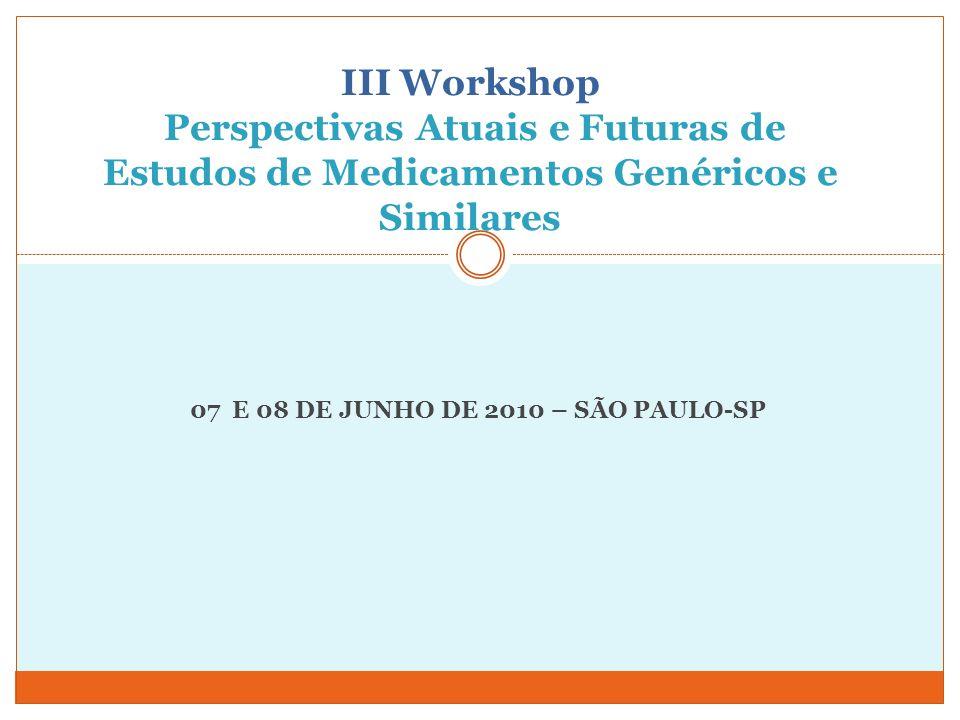 III Workshop Perspectivas Atuais e Futuras de Estudos de Medicamentos Genéricos e Similares 07 E 08 DE JUNHO DE 2010 – SÃO PAULO-SP