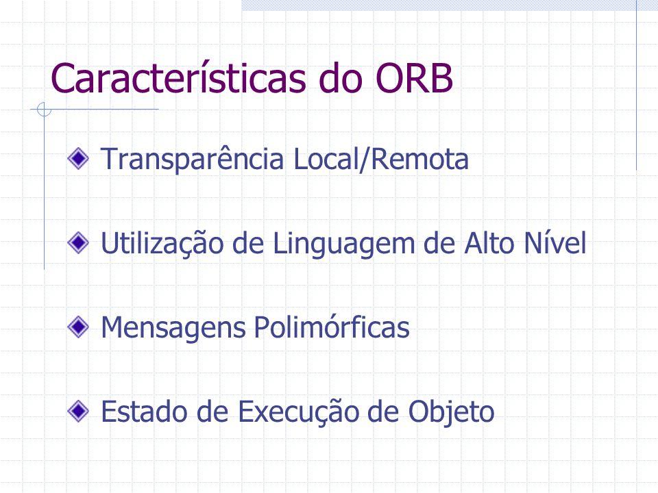 Características do ORB Transparência Local/Remota Utilização de Linguagem de Alto Nível Mensagens Polimórficas Estado de Execução de Objeto