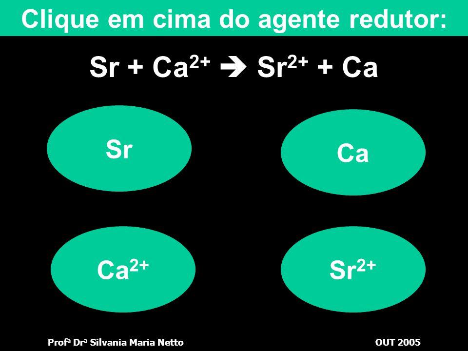 Prof a Dr a Silvania Maria NettoOUT 2005 Sr + Ca 2+  Sr 2+ + Ca Ca 2+ Sr Clique em cima do agente oxidante: Ca Sr 2+
