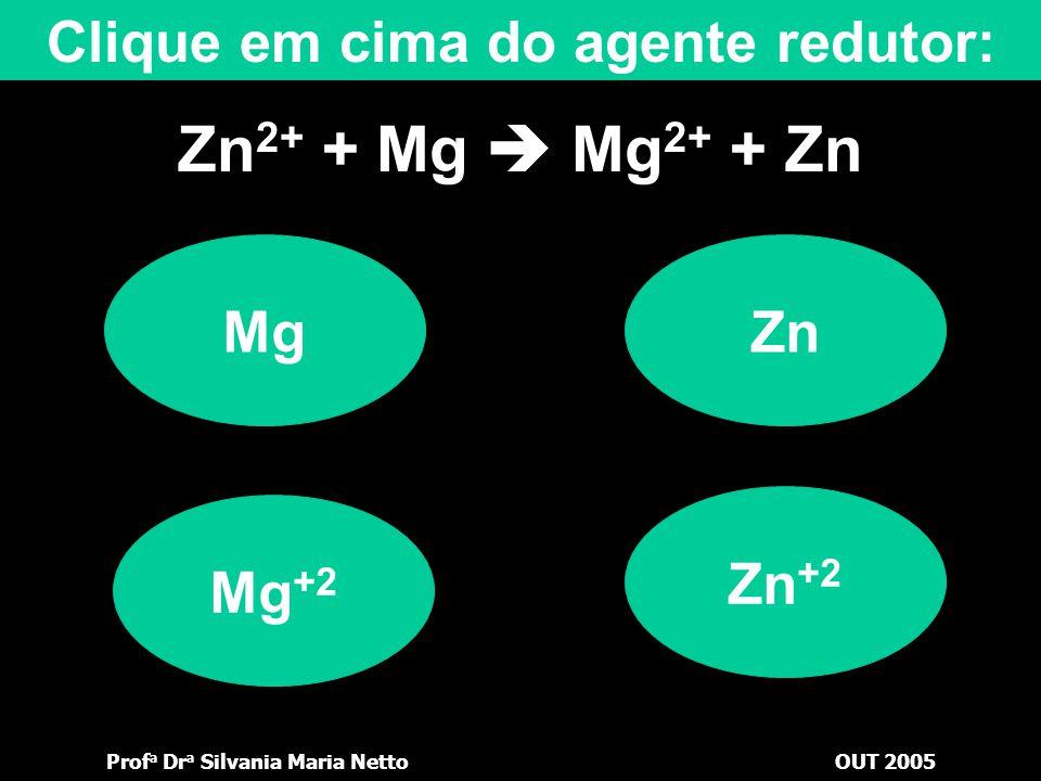 Prof a Dr a Silvania Maria NettoOUT 2005 Zn 2+ + Mg  Mg 2+ + Zn Zn +2 Zn Clique em cima do agente oxidante: Mg Mg +2