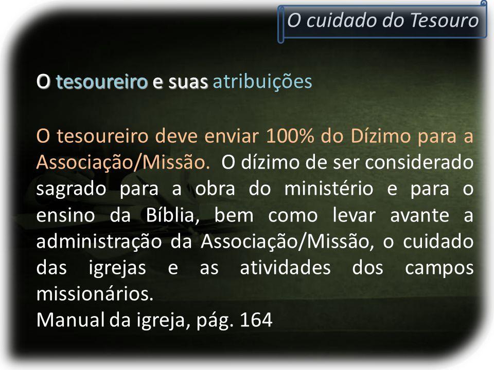 O tesoureiro e suas O tesoureiro e suas atribuições O cuidado do Tesouro O tesoureiro deve enviar 100% do Dízimo para a Associação/Missão. O dízimo de
