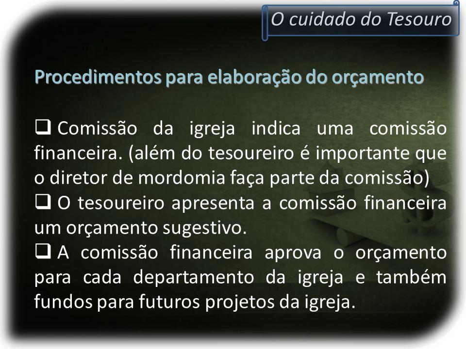 O cuidado do Tesouro Procedimentos para elaboração do orçamento  Comissão da igreja indica uma comissão financeira. (além do tesoureiro é importante