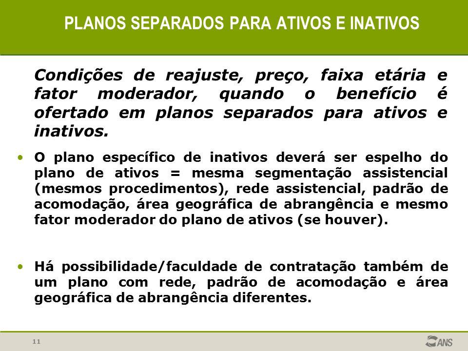11 PLANOS SEPARADOS PARA ATIVOS E INATIVOS Condições de reajuste, preço, faixa etária e fator moderador, quando o benefício é ofertado em planos separ