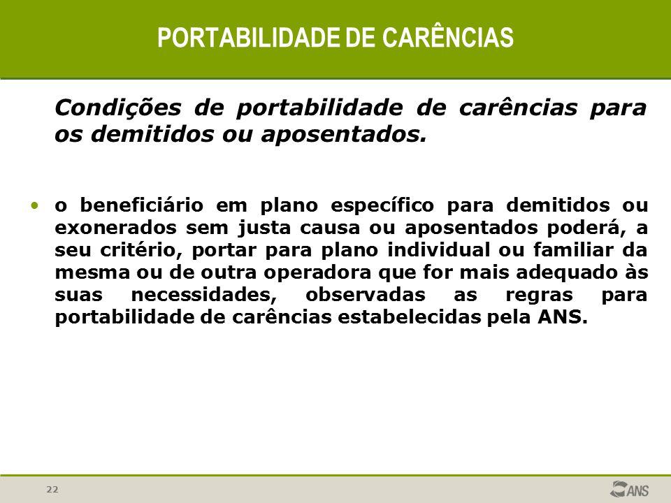 22 PORTABILIDADE DE CARÊNCIAS Condições de portabilidade de carências para os demitidos ou aposentados. o beneficiário em plano específico para demiti