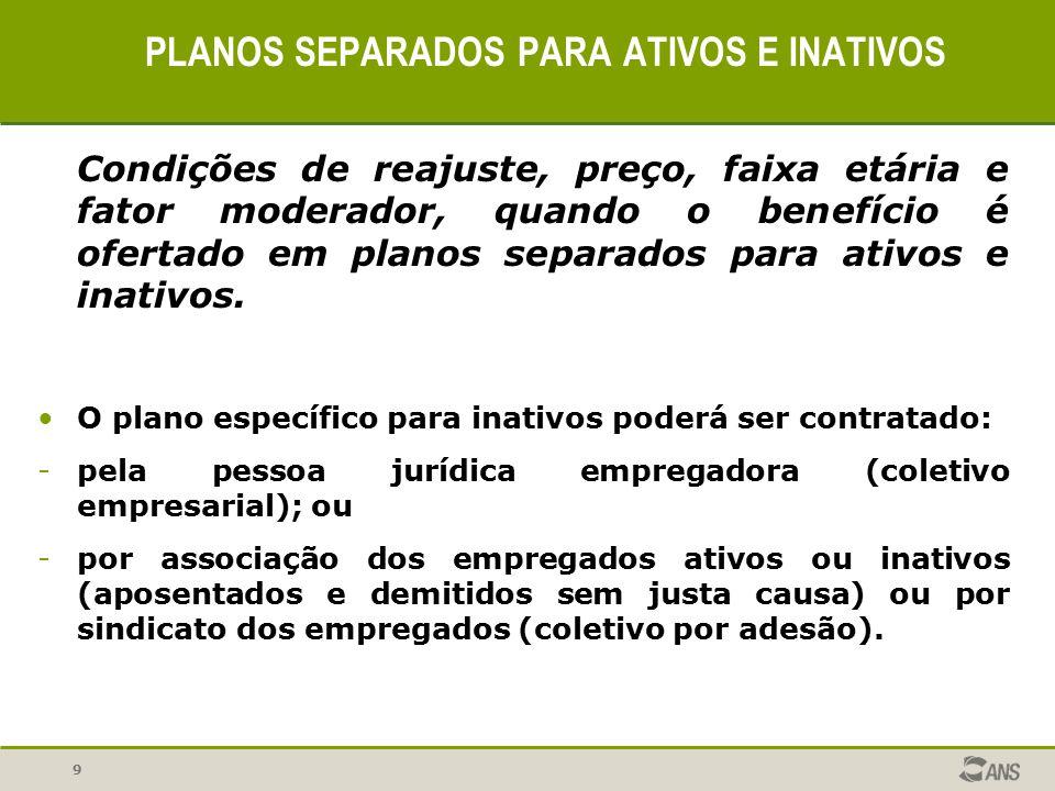 9 PLANOS SEPARADOS PARA ATIVOS E INATIVOS Condições de reajuste, preço, faixa etária e fator moderador, quando o benefício é ofertado em planos separa