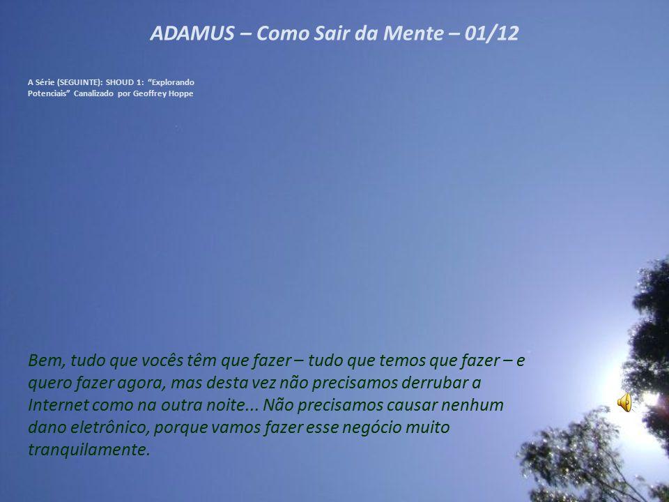 ADAMUS – Como Sair da Mente – 11/12 A Série (SEGUINTE): SHOUD 1: Explorando Potenciais Canalizado por Geoffrey Hoppe Não precisa ser algo devastador.