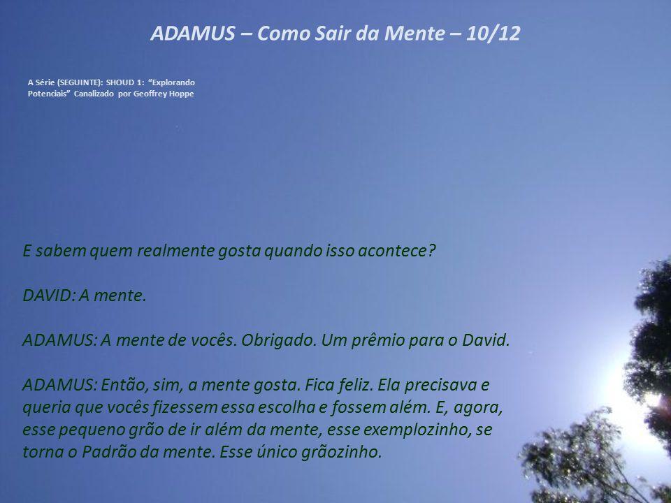 """ADAMUS – Como Sair da Mente – 09/12 A Série (SEGUINTE): SHOUD 1: """"Explorando Potenciais"""" Canalizado por Geoffrey Hoppe Não! Vocês não precisam de tudo"""