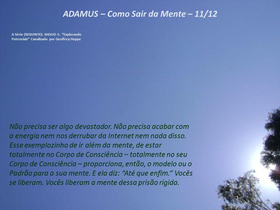 ADAMUS – Como Sair da Mente – 10/12 A Série (SEGUINTE): SHOUD 1: Explorando Potenciais Canalizado por Geoffrey Hoppe E sabem quem realmente gosta quando isso acontece.