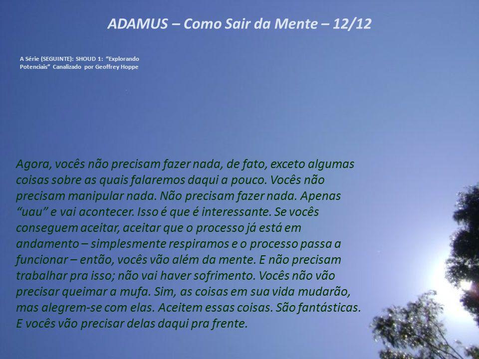"""ADAMUS – Como Sair da Mente – 11/12 A Série (SEGUINTE): SHOUD 1: """"Explorando Potenciais"""" Canalizado por Geoffrey Hoppe Não precisa ser algo devastador"""
