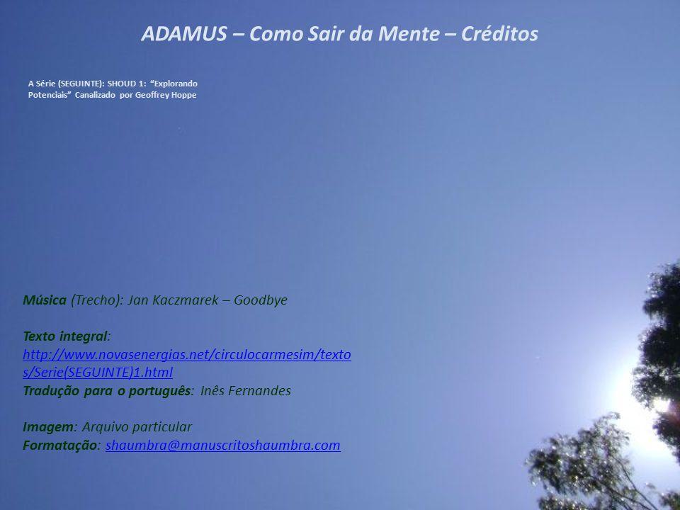 """ADAMUS – Como Sair da Mente – 12/12 A Série (SEGUINTE): SHOUD 1: """"Explorando Potenciais"""" Canalizado por Geoffrey Hoppe Agora, vocês não precisam fazer"""