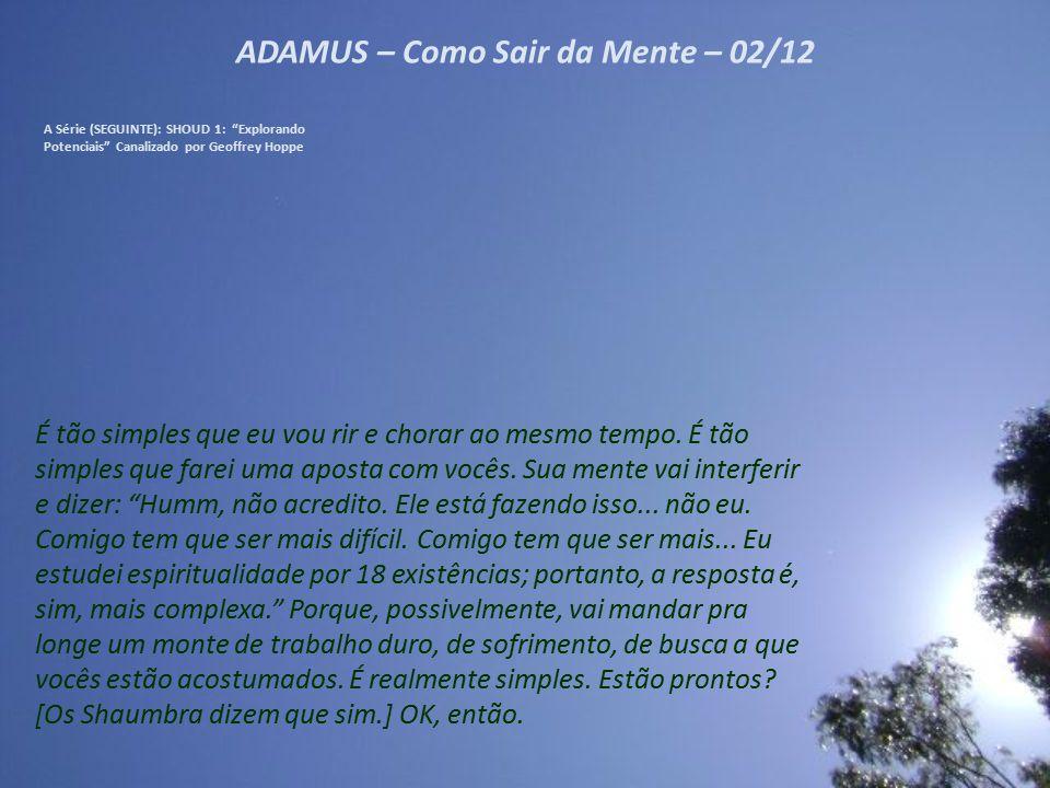 ADAMUS – Como Sair da Mente – 12/12 A Série (SEGUINTE): SHOUD 1: Explorando Potenciais Canalizado por Geoffrey Hoppe Agora, vocês não precisam fazer nada, de fato, exceto algumas coisas sobre as quais falaremos daqui a pouco.