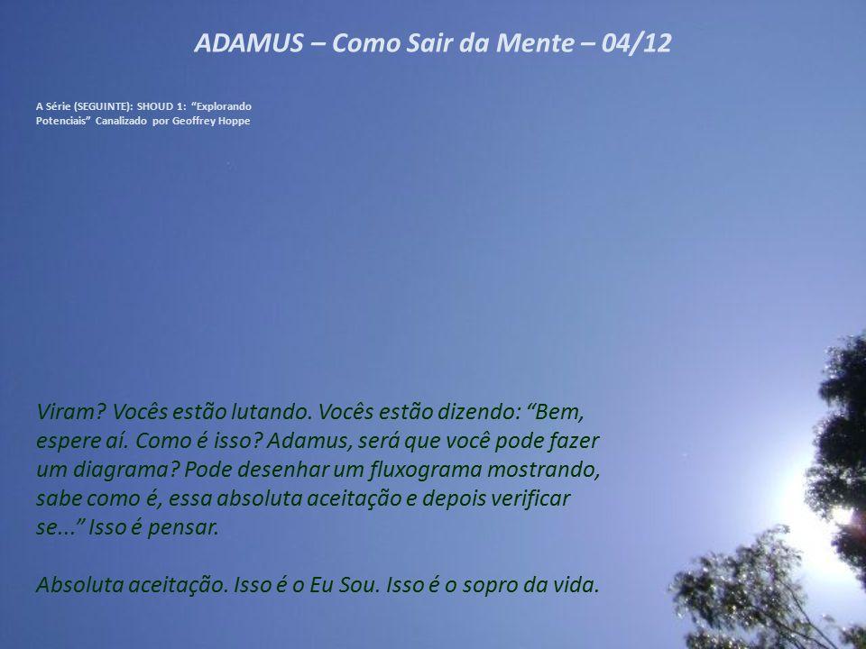 ADAMUS – Como Sair da Mente – 03/12 A Série (SEGUINTE): SHOUD 1: Explorando Potenciais Canalizado por Geoffrey Hoppe É a absoluta aceitação.
