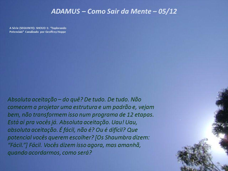 ADAMUS – Como Sair da Mente – 05/12 A Série (SEGUINTE): SHOUD 1: Explorando Potenciais Canalizado por Geoffrey Hoppe Absoluta aceitação – do quê.