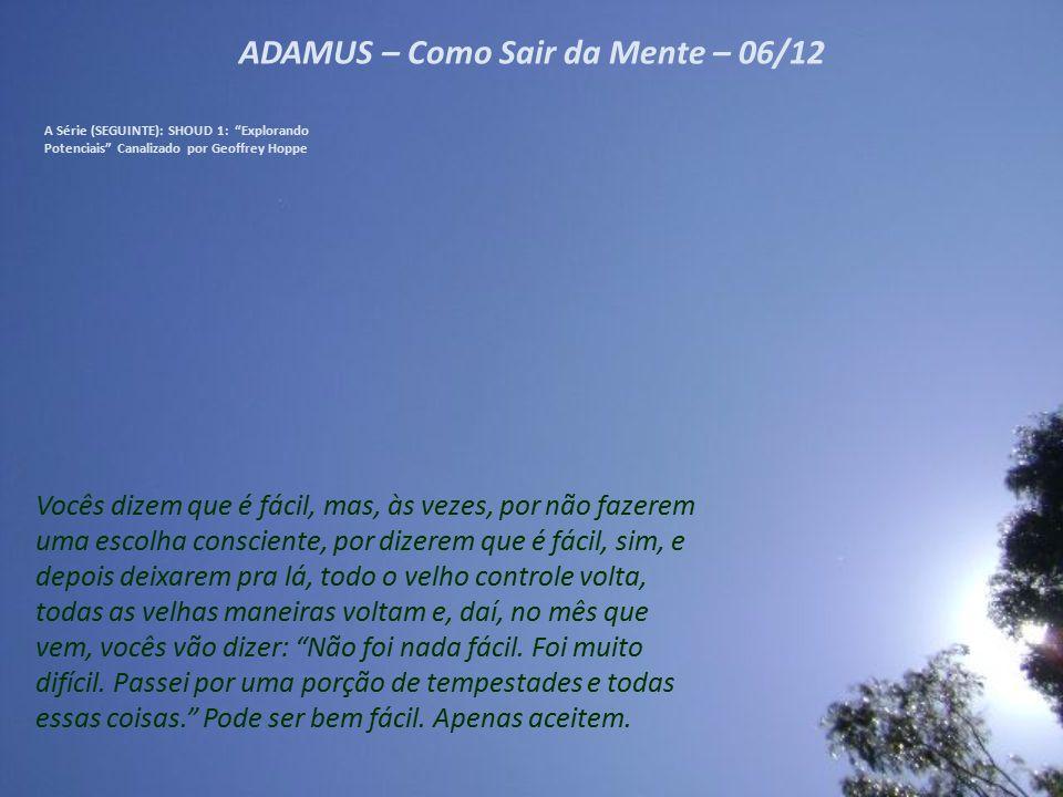 """ADAMUS – Como Sair da Mente – 05/12 A Série (SEGUINTE): SHOUD 1: """"Explorando Potenciais"""" Canalizado por Geoffrey Hoppe Absoluta aceitação – do quê? De"""