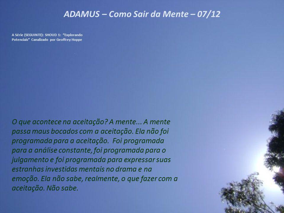 """ADAMUS – Como Sair da Mente – 06/12 A Série (SEGUINTE): SHOUD 1: """"Explorando Potenciais"""" Canalizado por Geoffrey Hoppe Vocês dizem que é fácil, mas, à"""