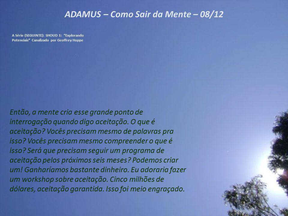 ADAMUS – Como Sair da Mente – 08/12 A Série (SEGUINTE): SHOUD 1: Explorando Potenciais Canalizado por Geoffrey Hoppe Então, a mente cria esse grande ponto de interrogação quando digo aceitação.