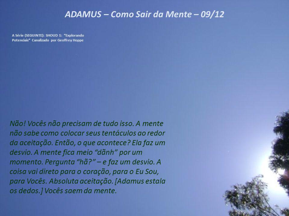 """ADAMUS – Como Sair da Mente – 08/12 A Série (SEGUINTE): SHOUD 1: """"Explorando Potenciais"""" Canalizado por Geoffrey Hoppe Então, a mente cria esse grande"""