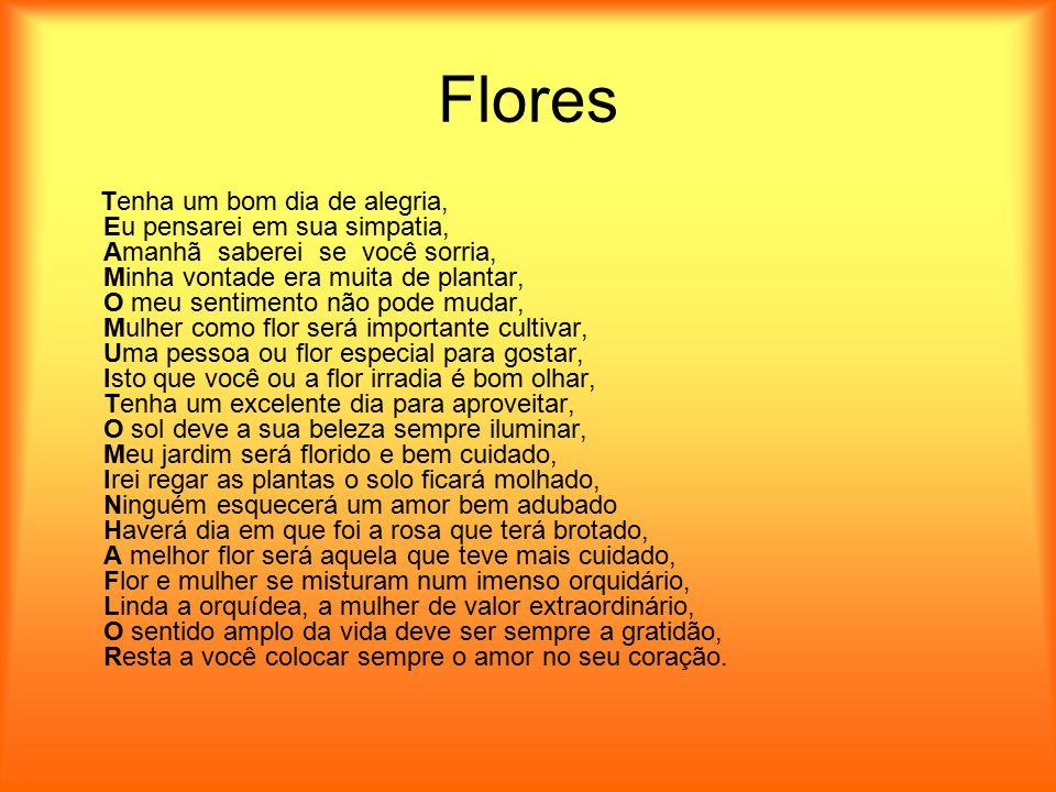 Flores Tenha um bom dia de alegria, Eu pensarei em sua simpatia, Amanhã saberei se você sorria, Minha vontade era muita de plantar, O meu sentimento n