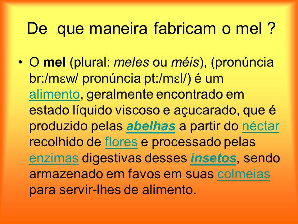 De que maneira fabricam o mel ? O mel (plural: meles ou méis), (pronúncia br:/m ɛ w/ pronúncia pt:/m ɛ l/) é um alimento, geralmente encontrado em est