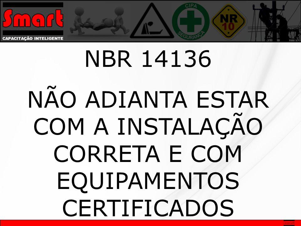 CAPACITAÇÃO INTELIGENTE NBR 14136 NÃO ADIANTA ESTAR COM A INSTALAÇÃO CORRETA E COM EQUIPAMENTOS CERTIFICADOS