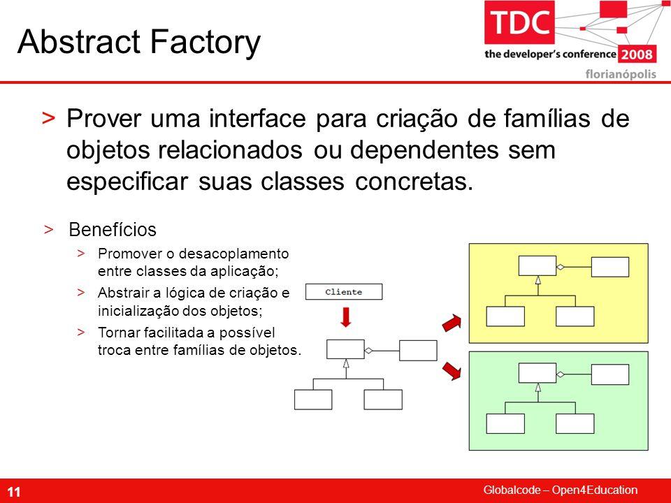 Globalcode – Open4Education 11 Abstract Factory >Prover uma interface para criação de famílias de objetos relacionados ou dependentes sem especificar suas classes concretas.