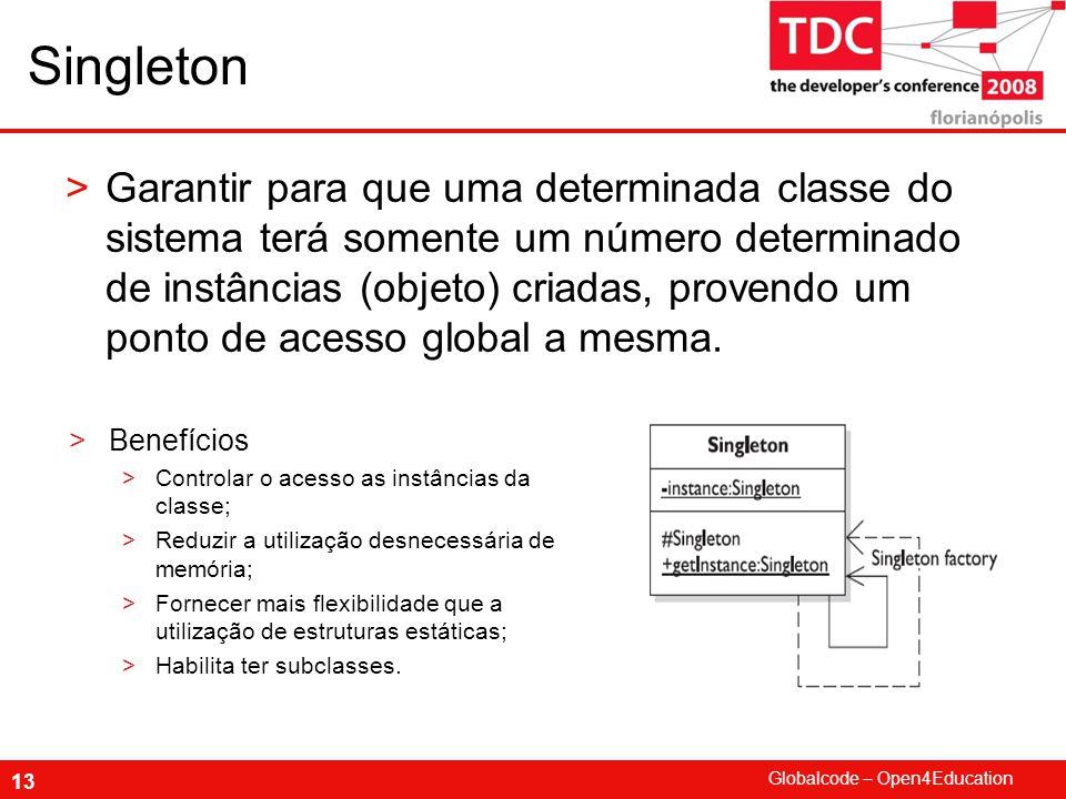 Globalcode – Open4Education 13 Singleton >Garantir para que uma determinada classe do sistema terá somente um número determinado de instâncias (objeto) criadas, provendo um ponto de acesso global a mesma.