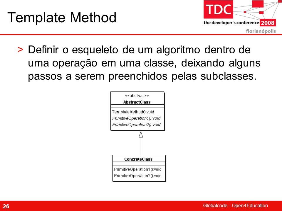 Globalcode – Open4Education 26 Template Method >Definir o esqueleto de um algoritmo dentro de uma operação em uma classe, deixando alguns passos a serem preenchidos pelas subclasses.