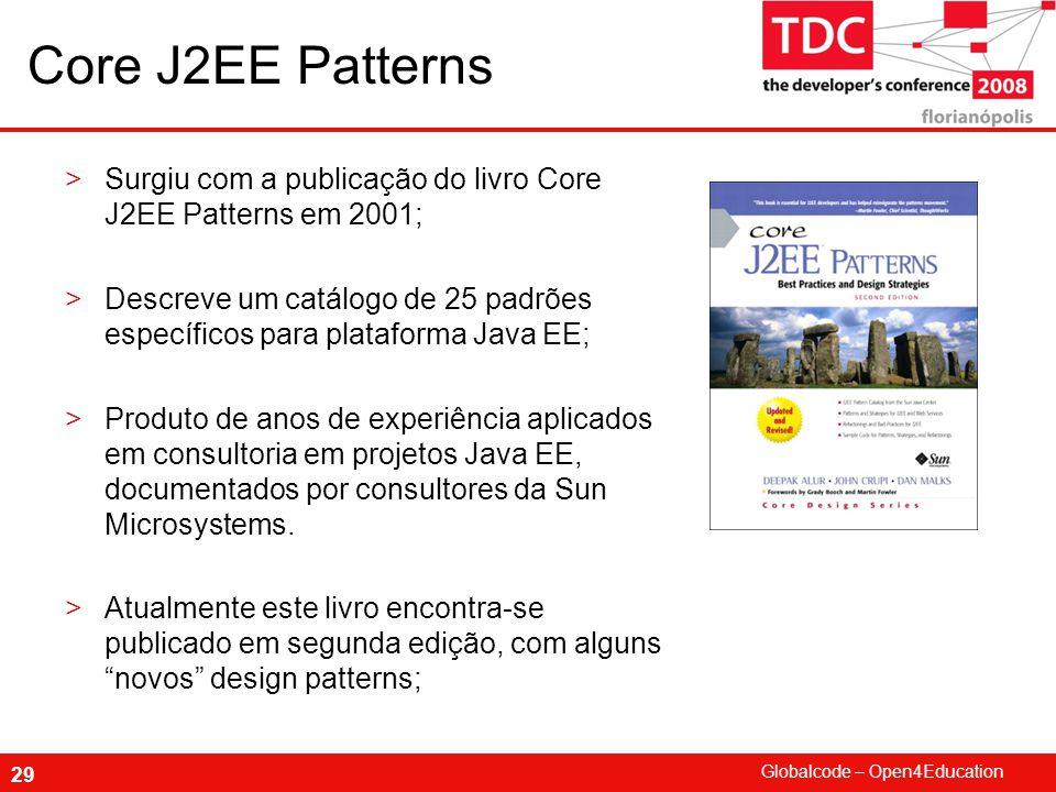 Globalcode – Open4Education 29 Core J2EE Patterns >Surgiu com a publicação do livro Core J2EE Patterns em 2001; >Descreve um catálogo de 25 padrões específicos para plataforma Java EE; >Produto de anos de experiência aplicados em consultoria em projetos Java EE, documentados por consultores da Sun Microsystems.