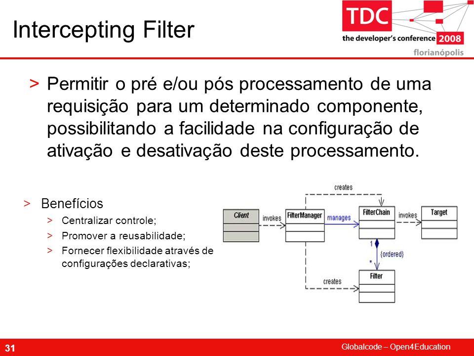 Globalcode – Open4Education 31 Intercepting Filter >Permitir o pré e/ou pós processamento de uma requisição para um determinado componente, possibilitando a facilidade na configuração de ativação e desativação deste processamento.