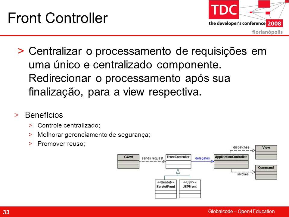 Globalcode – Open4Education 33 Front Controller >Centralizar o processamento de requisições em uma único e centralizado componente.
