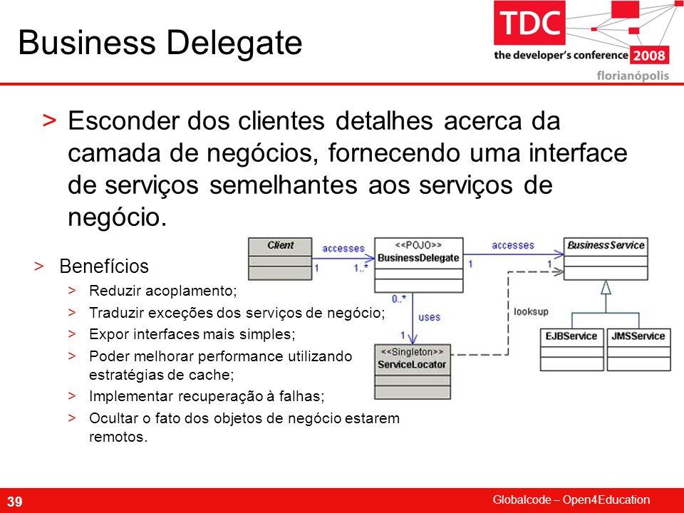 Globalcode – Open4Education 39 Business Delegate >Esconder dos clientes detalhes acerca da camada de negócios, fornecendo uma interface de serviços semelhantes aos serviços de negócio.