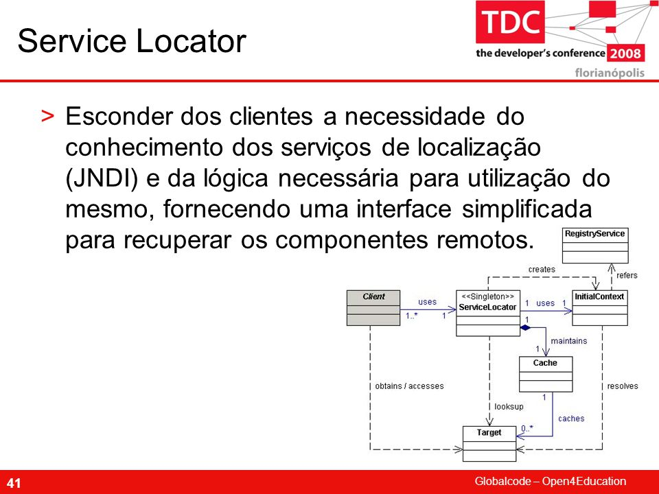 Globalcode – Open4Education 41 Service Locator >Esconder dos clientes a necessidade do conhecimento dos serviços de localização (JNDI) e da lógica necessária para utilização do mesmo, fornecendo uma interface simplificada para recuperar os componentes remotos.