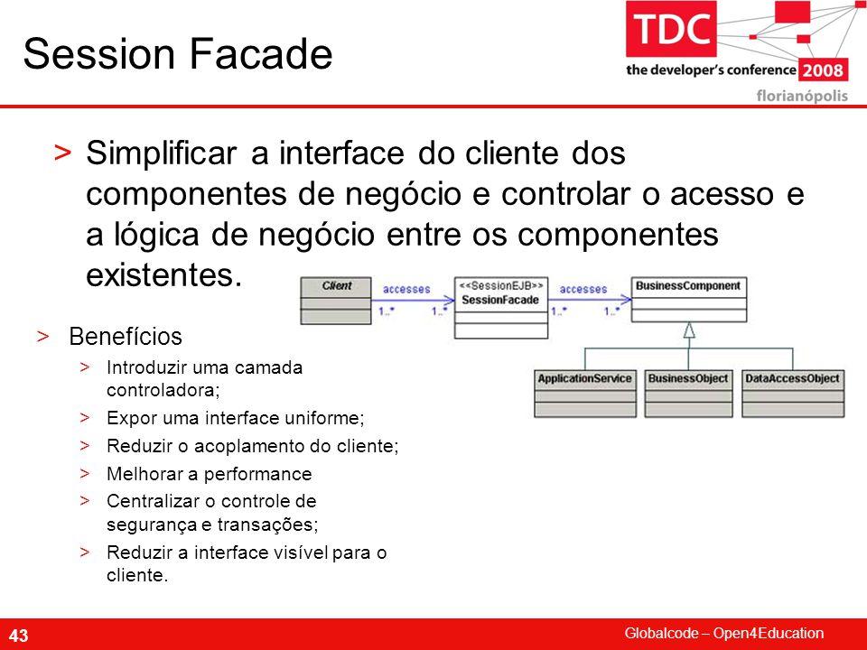 Globalcode – Open4Education 43 Session Facade >Simplificar a interface do cliente dos componentes de negócio e controlar o acesso e a lógica de negócio entre os componentes existentes.