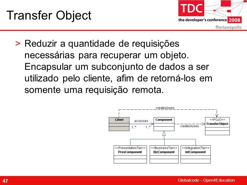 Globalcode – Open4Education 47 Transfer Object >Reduzir a quantidade de requisições necessárias para recuperar um objeto.
