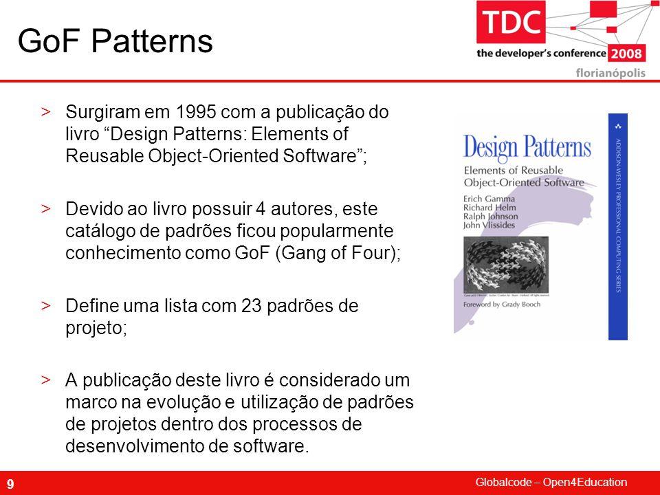 Globalcode – Open4Education 9 GoF Patterns >Surgiram em 1995 com a publicação do livro Design Patterns: Elements of Reusable Object-Oriented Software ; >Devido ao livro possuir 4 autores, este catálogo de padrões ficou popularmente conhecimento como GoF (Gang of Four); >Define uma lista com 23 padrões de projeto; >A publicação deste livro é considerado um marco na evolução e utilização de padrões de projetos dentro dos processos de desenvolvimento de software.