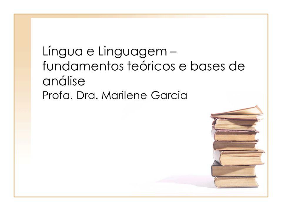 Língua e Linguagem – fundamentos teóricos e bases de análise Profa. Dra. Marilene Garcia