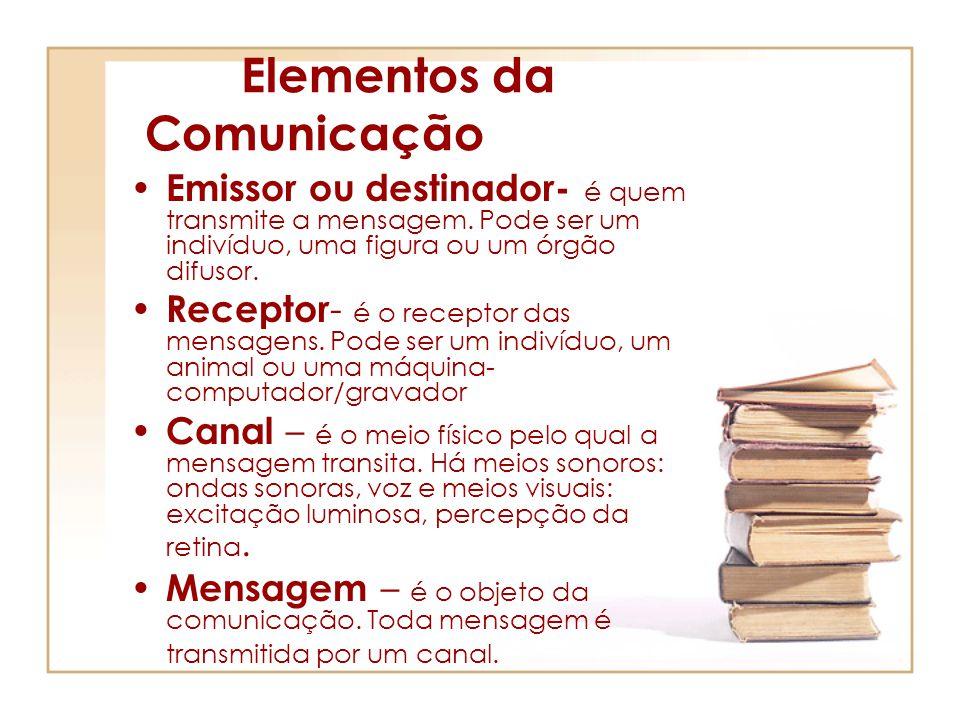 Elementos da Comunicação Emissor ou destinador- é quem transmite a mensagem. Pode ser um indivíduo, uma figura ou um órgão difusor. Receptor - é o rec