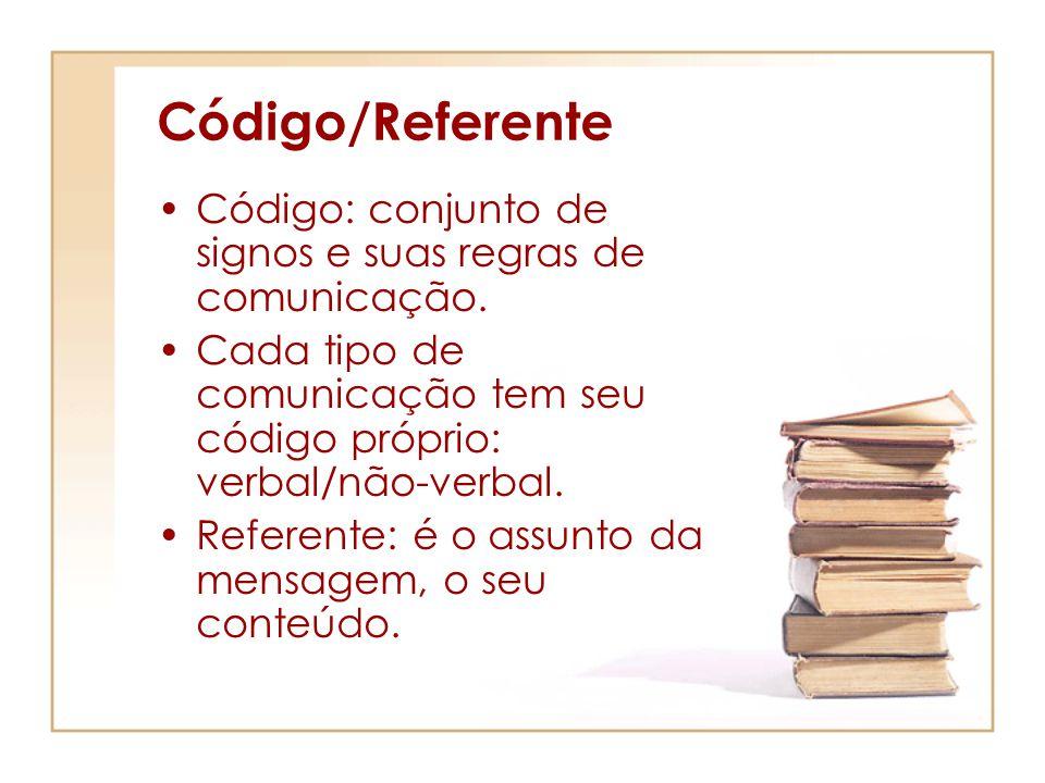 Código/Referente Código: conjunto de signos e suas regras de comunicação. Cada tipo de comunicação tem seu código próprio: verbal/não-verbal. Referent