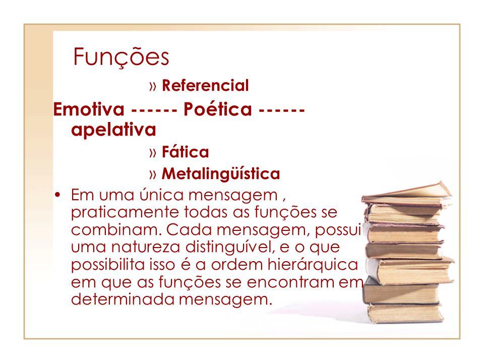 Funções » Referencial Emotiva ------ Poética ------ apelativa » Fática » Metalingüística Em uma única mensagem, praticamente todas as funções se combi