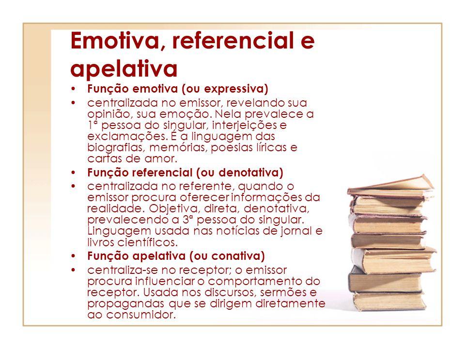 Emotiva, referencial e apelativa Função emotiva (ou expressiva) centralizada no emissor, revelando sua opinião, sua emoção. Nela prevalece a 1ª pessoa